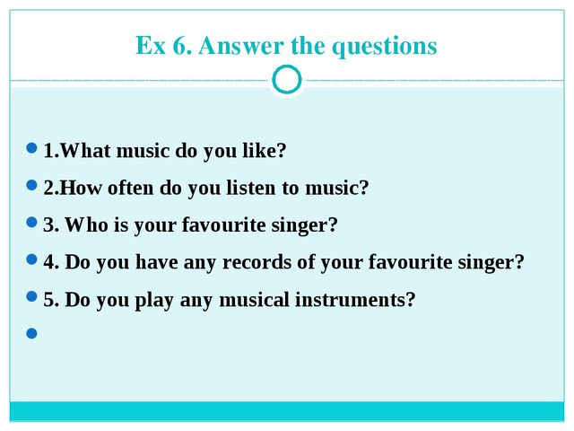 Ex 6. Answer the questions 1.What music do you like? 2.How often do you liste...