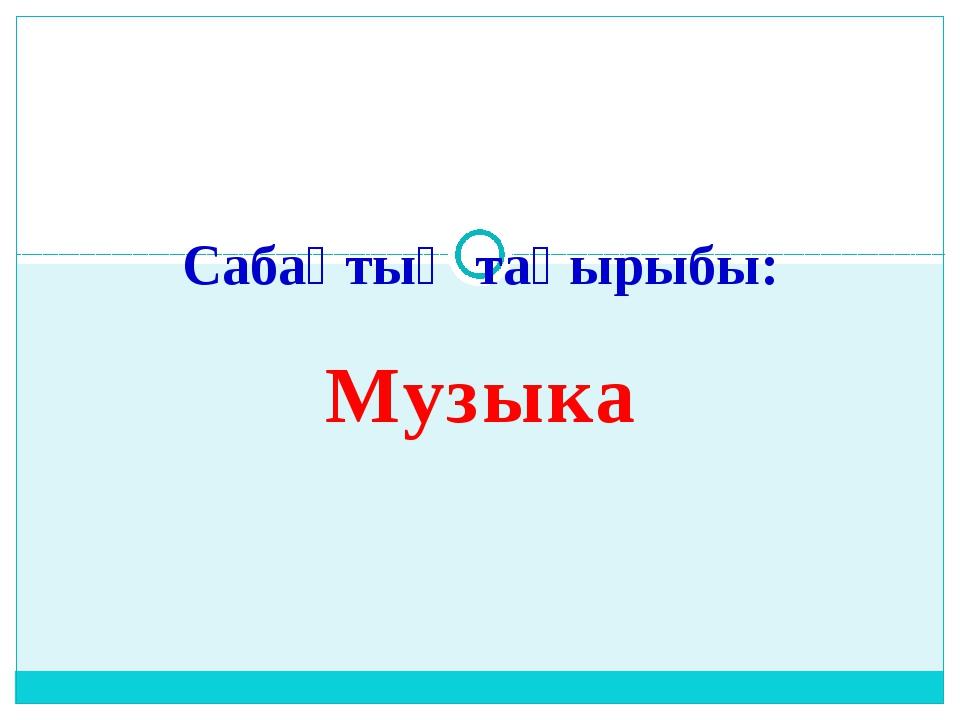 Музыка Сабақтың тақырыбы: