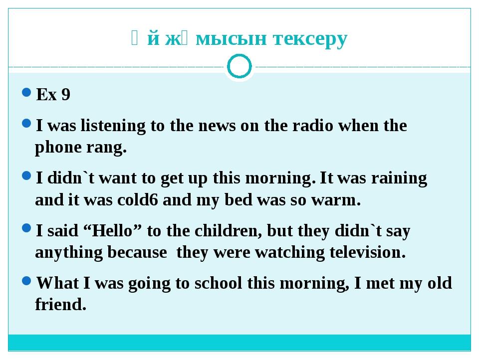 Үй жұмысын тексеру Ex 9 I was listening to the news on the radio when the pho...
