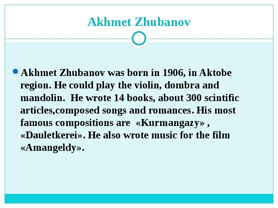 Akhmet Zhubanov Akhmet Zhubanov was born in 1906, in Aktobe region. He could...