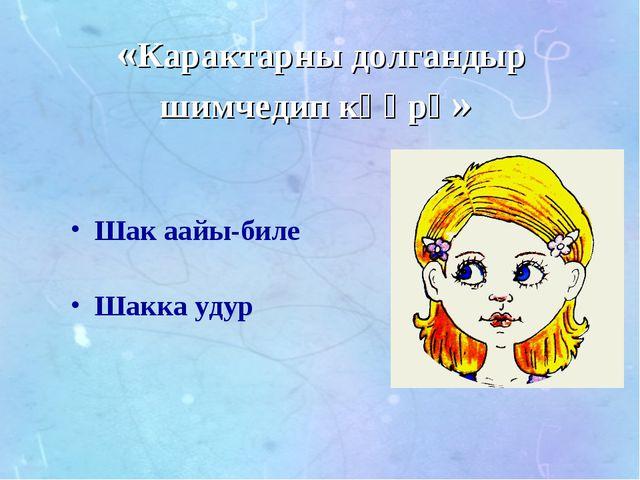 «Карактарны долгандыр шимчедип көөрү» Шак аайы-биле Шакка удур