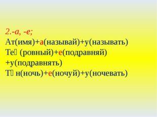 2.-а, -е; Ат(имя)+а(называй)+у(называть) Тең(ровный)+е(подравняй)+у(подравнят