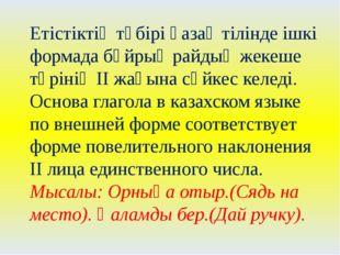Етістіктің түбірі қазақ тілінде ішкі формада бұйрық райдың жекеше түрінің ІІ