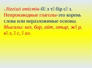 1.Негізгі етістік-бұл түбір сөз. Непроизводные глаголы-это корень слова или н