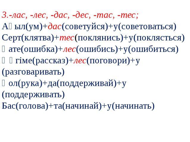 3.-лас, -лес, -дас, -дес, -тас, -тес; Ақыл(ум)+дас(советуйся)+у(советоваться)...