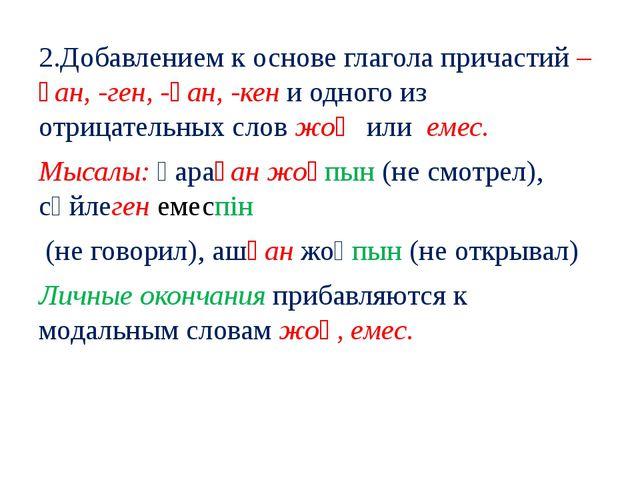 2.Добавлением к основе глагола причастий –ған, -ген, -қан, -кен и одного из о...