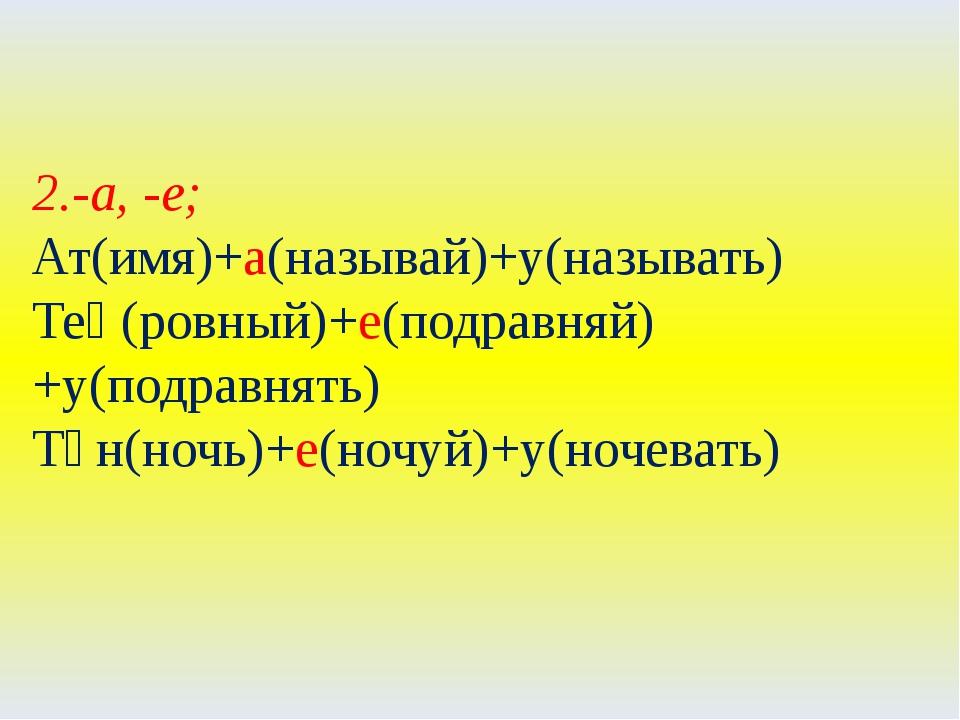 2.-а, -е; Ат(имя)+а(называй)+у(называть) Тең(ровный)+е(подравняй)+у(подравнят...