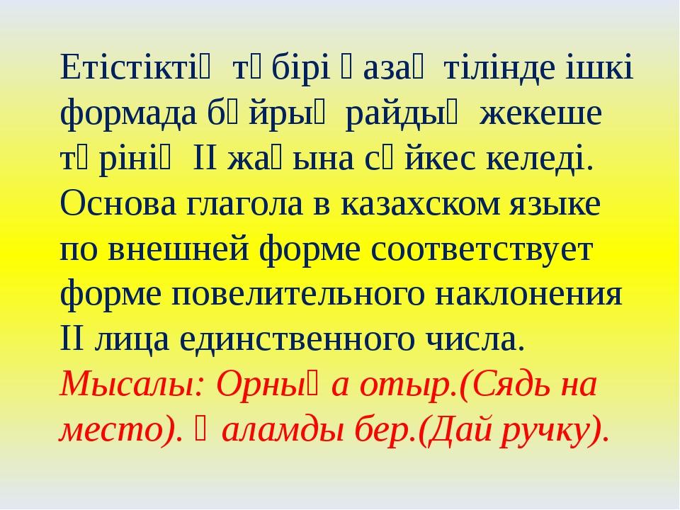 Етістіктің түбірі қазақ тілінде ішкі формада бұйрық райдың жекеше түрінің ІІ...