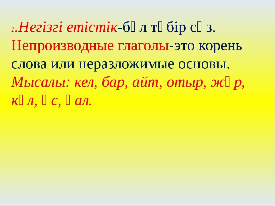 1.Негізгі етістік-бұл түбір сөз. Непроизводные глаголы-это корень слова или н...
