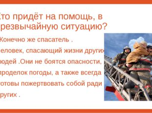 Кто придёт на помощь, в чрезвычайную ситуацию? Конечно же спасатель . Человек