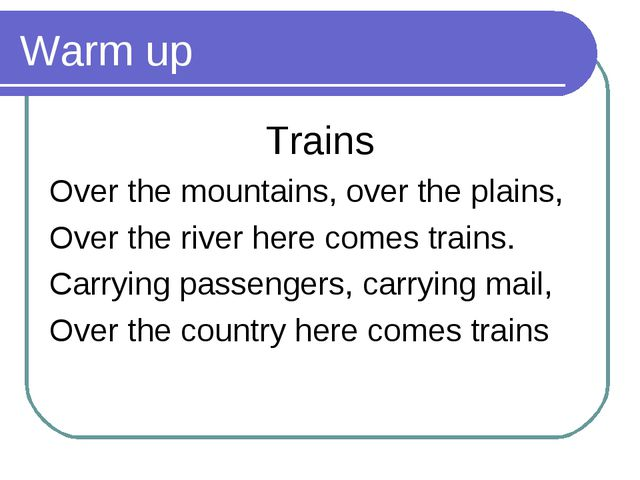 Warm up Trains Over the mountains, over the plains, Over the river here comes...