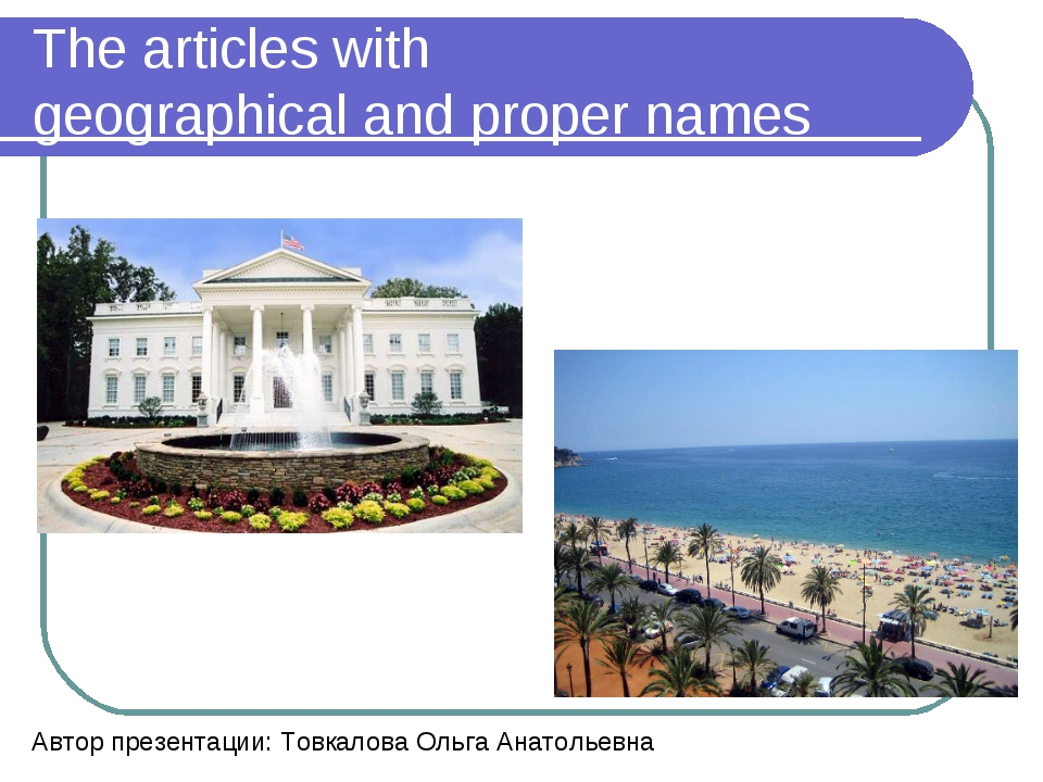 The articles with geographical and proper names Автор презентации: Товкалова...