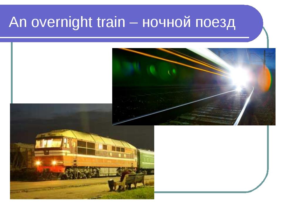An overnight train – ночной поезд
