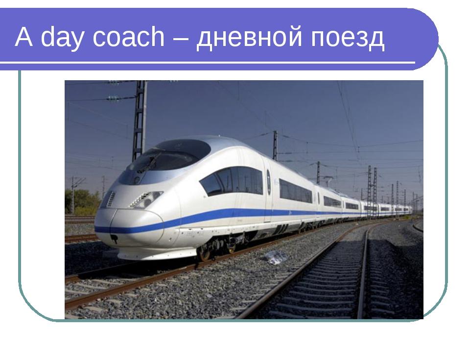 A day coach – дневной поезд