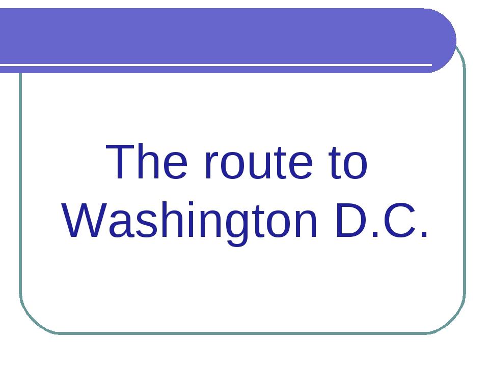 The route to Washington D.C.