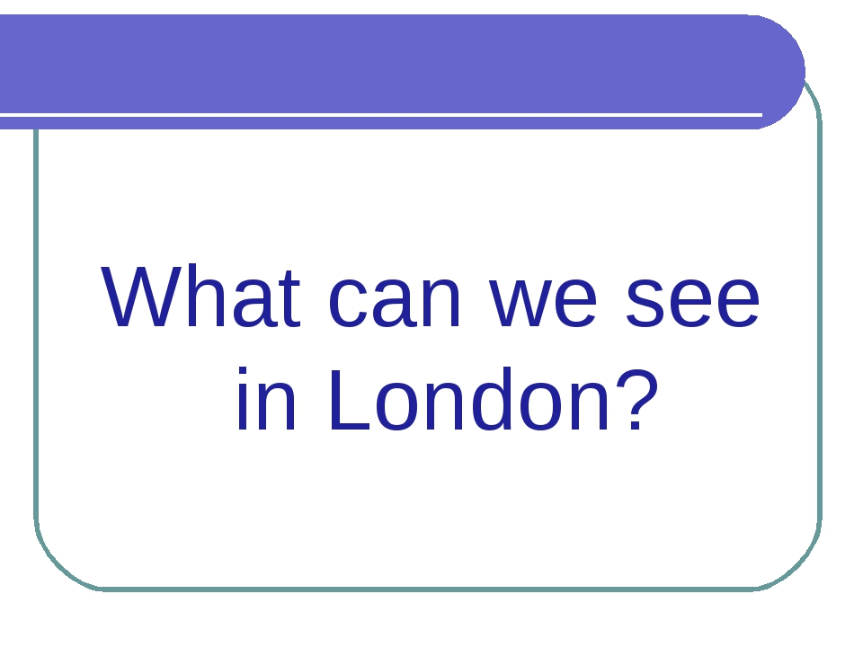 What can we see in London?