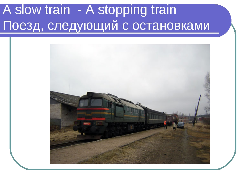 A slow train - A stopping train Поезд, следующий с остановками