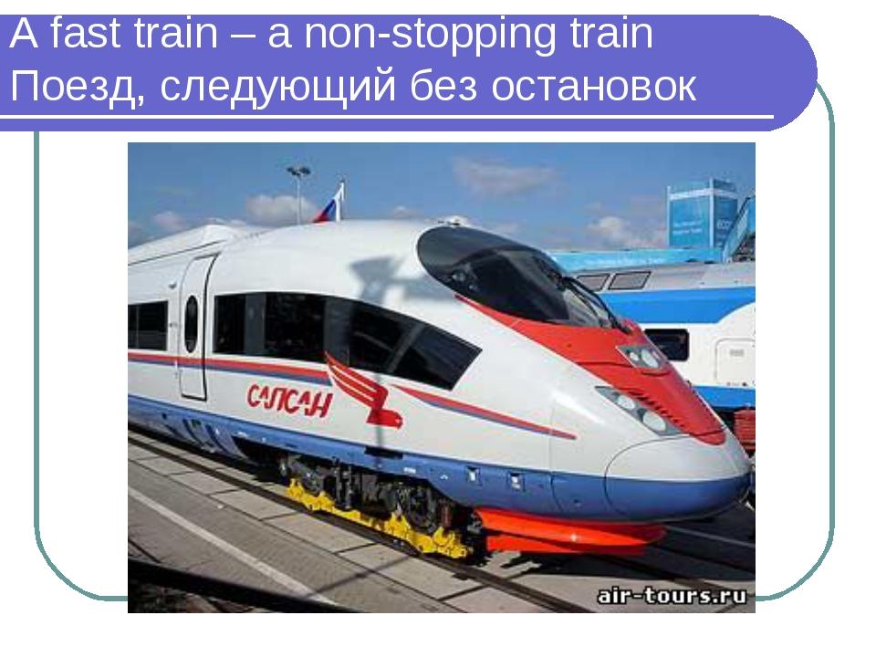 A fast train – a non-stopping train Поезд, следующий без остановок