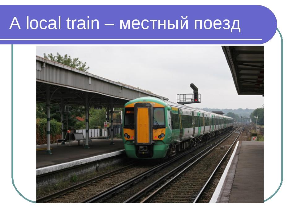 A local train – местный поезд