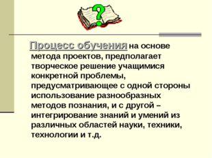 Процесс обучения на основе метода проектов, предполагает творческое решение