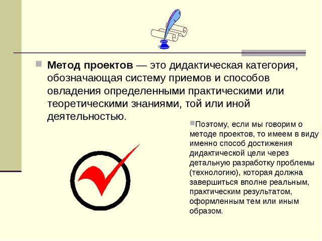 Метод проектов — это дидактическая категория, обозначающая систему приемов и...