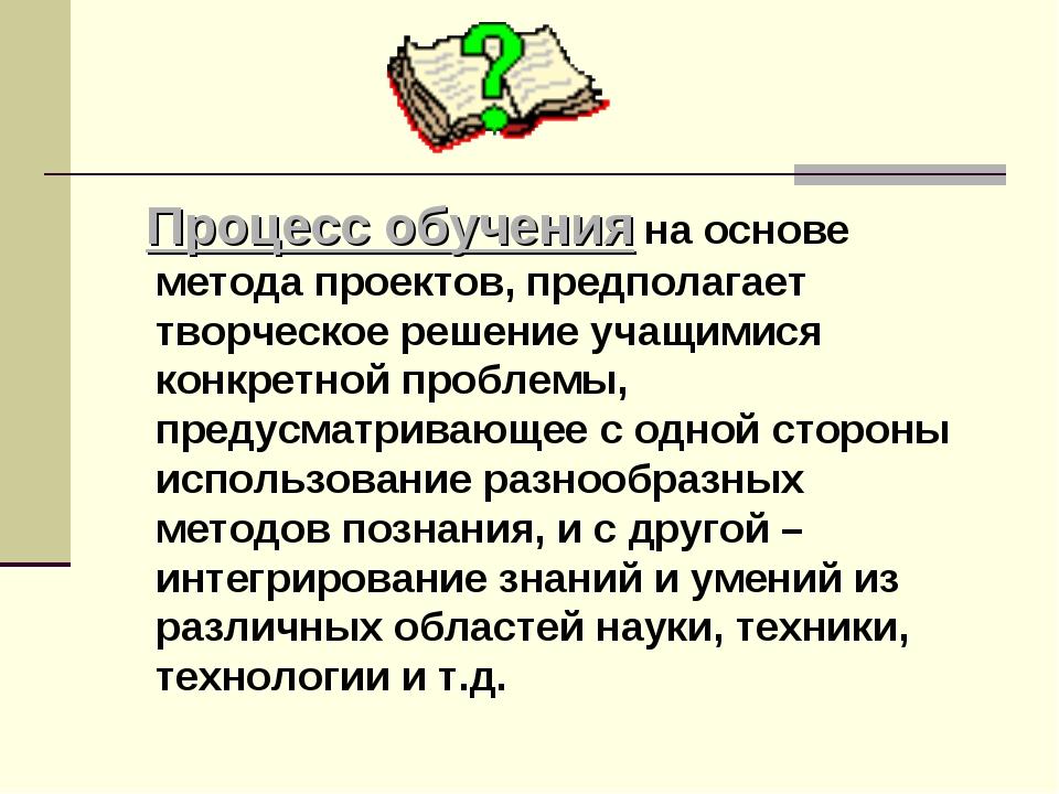 Процесс обучения на основе метода проектов, предполагает творческое решение...
