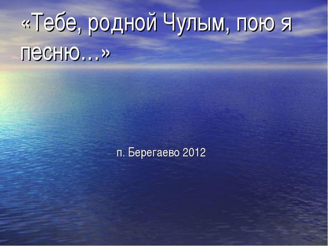«Тебе, родной Чулым, пою я песню…» п. Берегаево 2012
