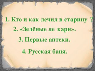 1. Кто и как лечил в старину́? 2. «Зелёные ле́кари». 3. Первые аптеки. 4. Рус