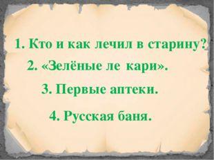 1. Кто и как лечил в старину? 2. «Зелёные ле́кари». 3. Первые аптеки. 4. Русс