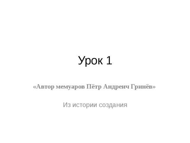 Урок 1 «Автор мемуаров Пётр Андреич Гринёв» Из истории создания