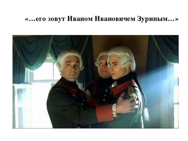 «…его зовут Иваном Ивановичем Зуриным…»