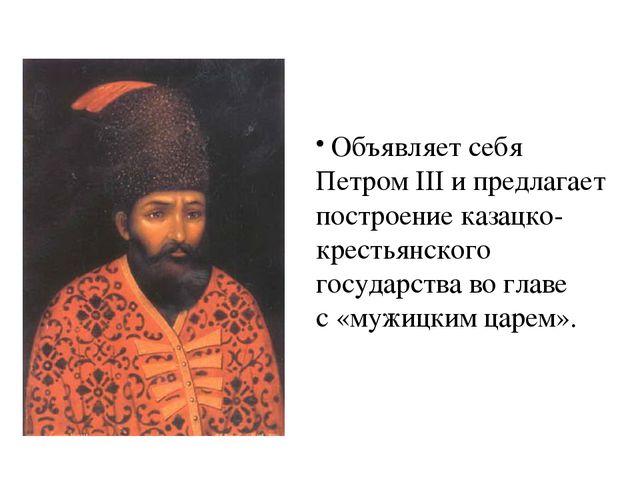 Объявляет себя Петром III и предлагает построение казацко-крестьянского госу...