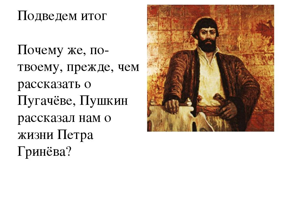 Подведем итог Почему же, по-твоему, прежде, чем рассказать о Пугачёве, Пушкин...