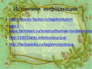 Источники информации: http://muzey-factov.ru/tag/evolution http://www.factroo