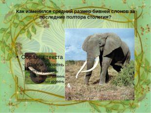 Как изменился средний размер бивней слонов за последние полтора столетия? За