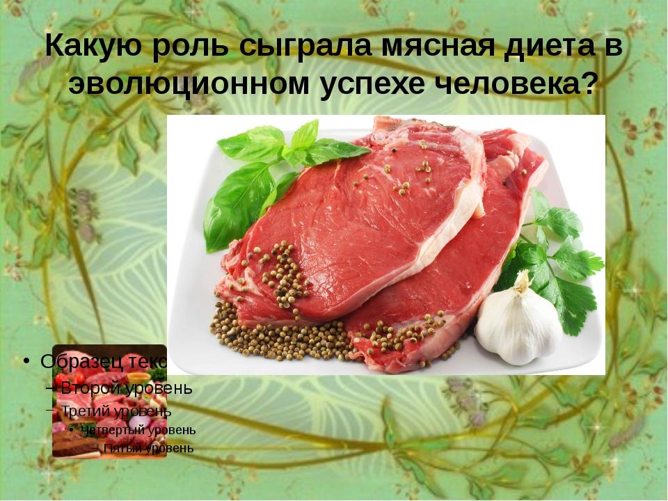 Какую роль сыграла мясная диета в эволюционном успехе человека? Мясная диета...