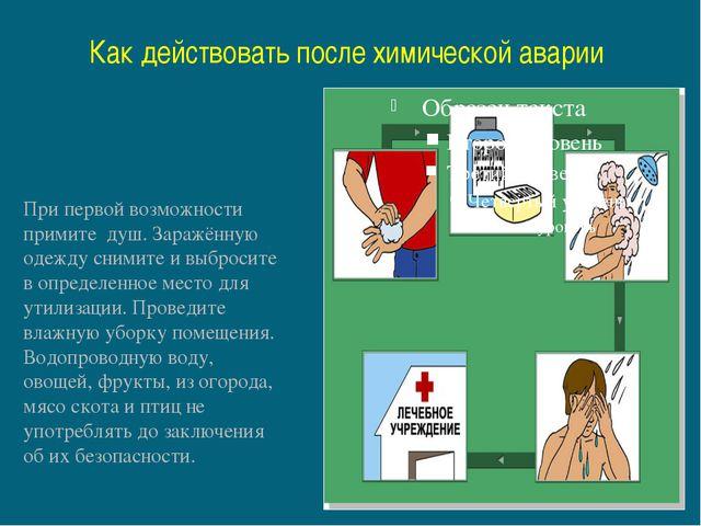 Как действовать после химической аварии При первой возможности примите душ. З...
