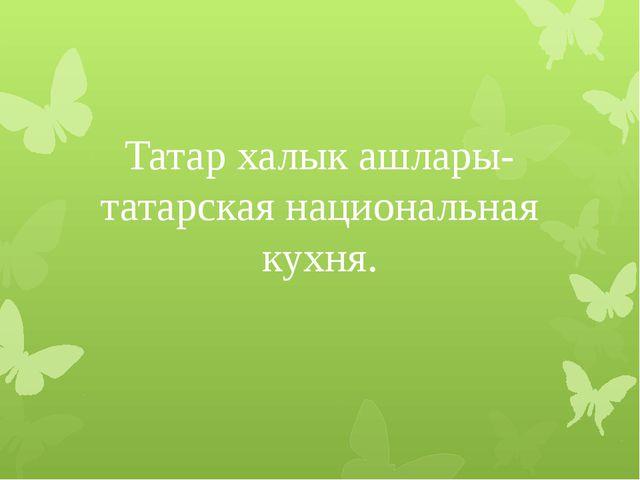 Татар халык ашлары- татарская национальная кухня.