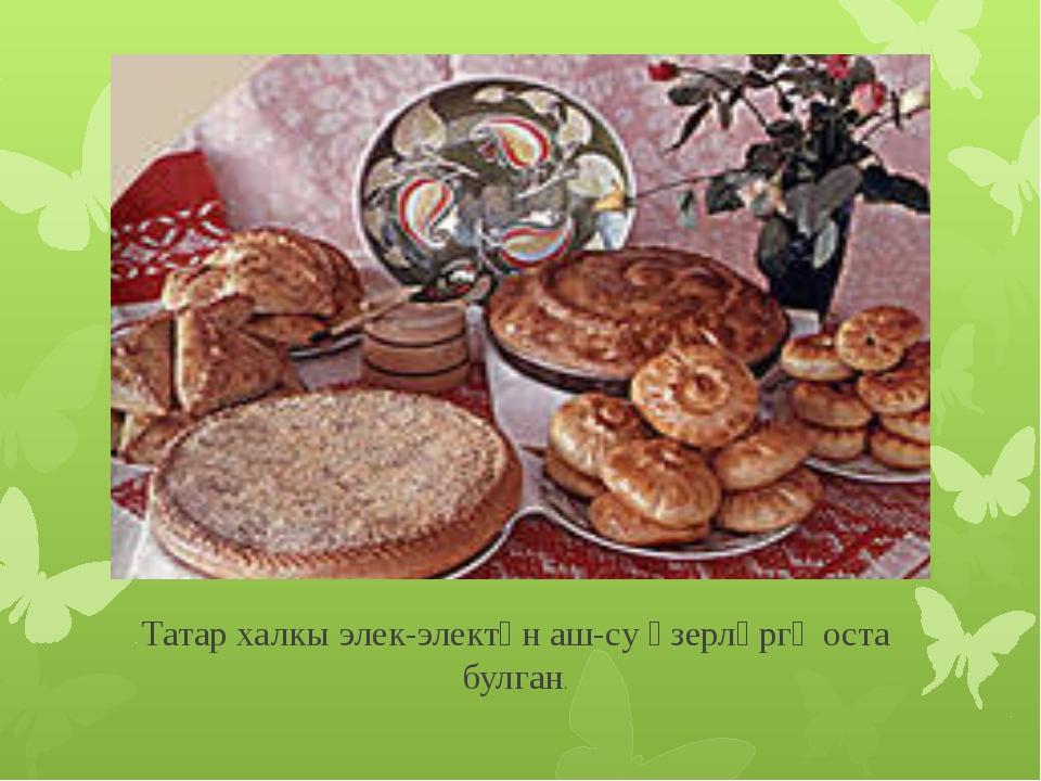 Татар халкы элек-электән аш-су әзерләргә оста булган.