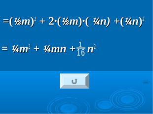 =(½т)2 + 2·(½т)·( ¼п) +(¼п)2 = ¼т2 + ¼тп + п2