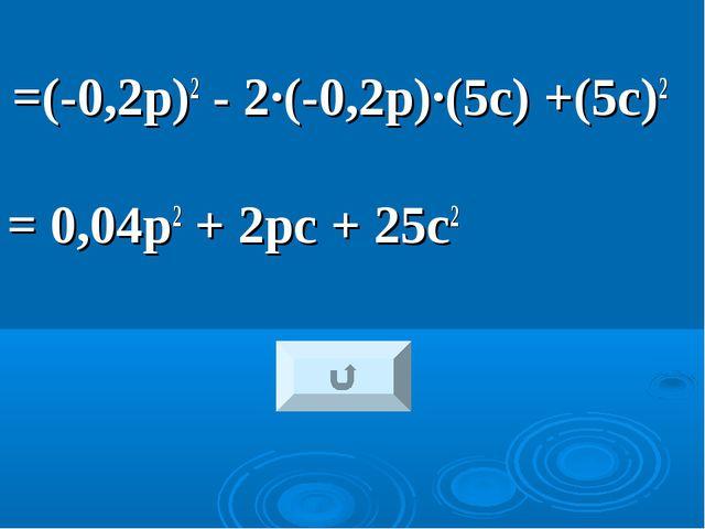 =(-0,2р)2 - 2·(-0,2р)·(5с) +(5с)2 = 0,04р2 + 2рс + 25с2