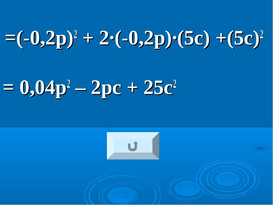 =(-0,2р)2 + 2·(-0,2р)·(5с) +(5с)2 = 0,04р2 – 2рс + 25с2