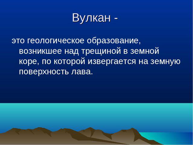 Вулкан - это геологическое образование, возникшее над трещиной в земной коре,...