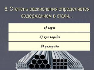 6. Степень раскисления определяется содержанием в стали...