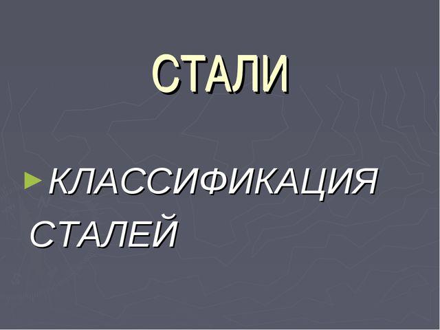 СТАЛИ КЛАССИФИКАЦИЯ СТАЛЕЙ СТАЛИ