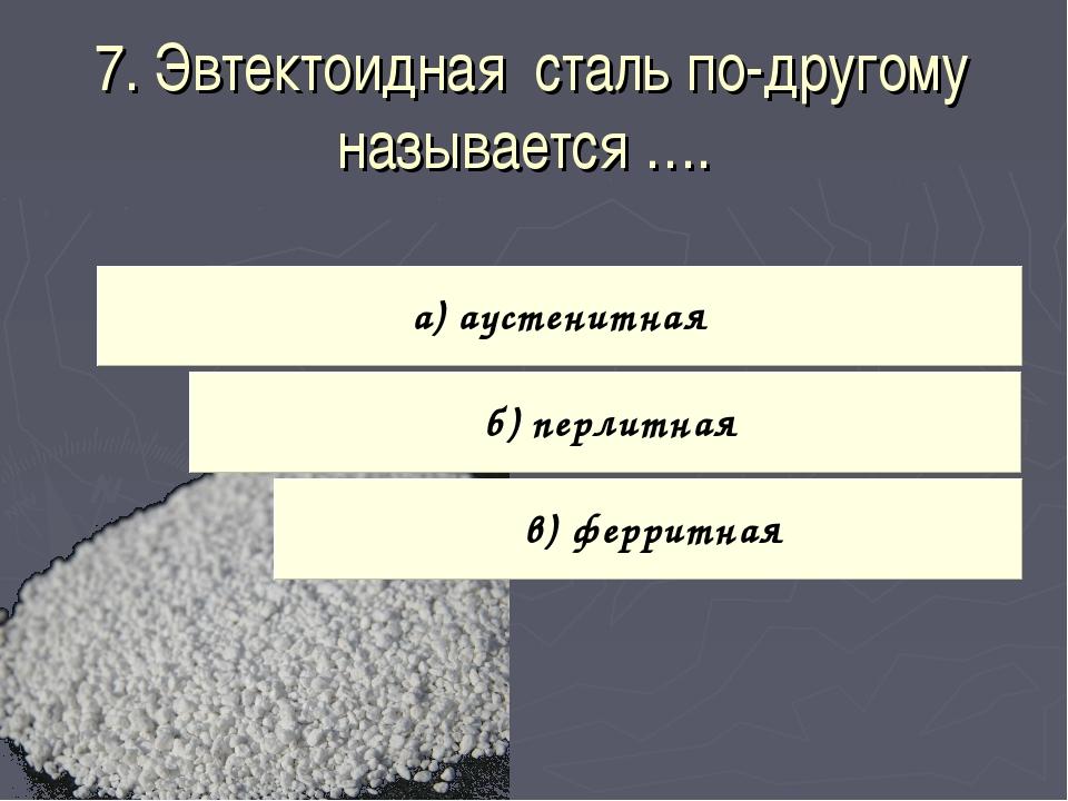 7. Эвтектоидная сталь по-другому называется ….