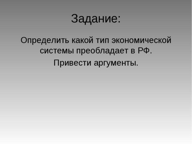Задание: Определить какой тип экономической системы преобладает в РФ. Привест...