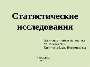 Статистические исследования Выполнила учитель математики МОУ лицея №86 Карпун