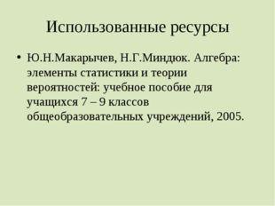 Использованные ресурсы Ю.Н.Макарычев, Н.Г.Миндюк. Алгебра: элементы статистик