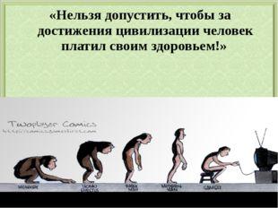 «Нельзя допустить, чтобы за достижения цивилизации человек платил своим здоро